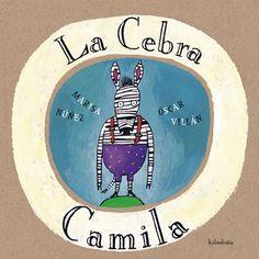 LA CEBRA CAMILA    Marisa Nuñez (texto)  Óscar Villán (ilustración)  Un viaje para crecer, con sumas y restas encadenadas, siete lágrimas y siete amigos… y mucho más en una historia repleta de ternura.