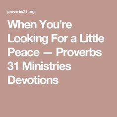 When You're Looking For a Little Peace — Proverbs 31 Ministries Devotions