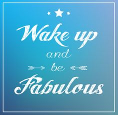 Wake up and be fabulous!