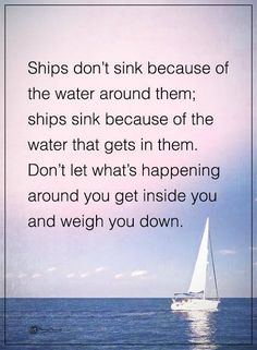 Ships don't sink because of the water around them; ships sink because of the water gets in them. Don't let what's happening around you get inside you and weigh you down. #powerofpositivity #positivewords #positivethinking #inspirationalquote #motivationalquotes #quotes #life #love positivethoughts #positivemind #lessonsinlife