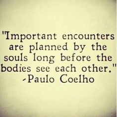 Important encounters are planned by the souls long before the bodies see each other. Paulo Coelho (quotes about life, inspirational quotes, motivational quotes, love quotes) Inspirational Quotes About Love, Great Quotes, Quotes To Live By, Me Quotes, Quotes About Soulmates, Fiance Quotes, Spirit Quotes, Daily Quotes, Soulmate Signs