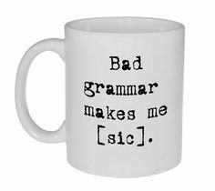 Bad Grammar Funny Coffee or Tea Mug - Bad Grammar makes me [sic] by NeuronsNotIncluded on Etsy https://www.etsy.com/listing/165770140/bad-grammar-funny-coffee-or-tea-mug-bad