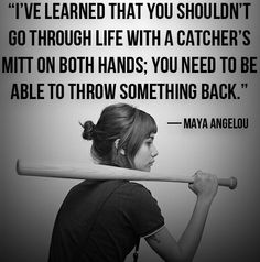 """I've learned that you shouldn't go through life with a catcher's mitt on both hands; you need to be able to throw something back.""    ~ Maya Angelou"