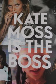 Kate Moss is the boss Kate Moss, Miss Moss, Be The Boss, Culture Shock, Plus 8, Word Up, Jackie Kennedy, My People, Common People