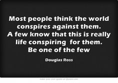 Most people think the world conspires against them. A few know that this is really life conspiring for them. Be one of the few