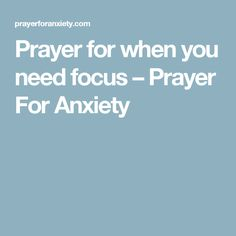 Prayer for when you need focus – Prayer For Anxiety