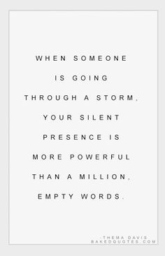 When someone is going through a storm, your silent presence is more powerful than a million, empty words.