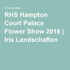 RHS Hampton Court Palace Flower Show 2016 | Iris Landschaften Hampton Court Flower Show, Rhs Hampton Court, Chelsea Flower Show, Die Hamptons, Iris, Palace, Trends, Flowers, Landscape Diagram