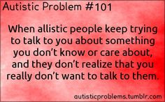 Autistic Problem #101:When allistic people keep trying to talk to you about something you don't know or care about, and they don't realize ...