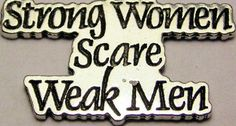 Strong women scare weak men...