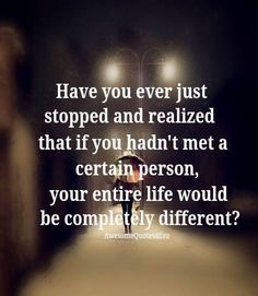 Have you ever just stopped and realized that if you hadn't met a certain person, your entire life would be completely different?