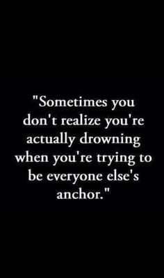 Sometimes you don't realize your actually drowning when you're trying to be everyone else's anchor.