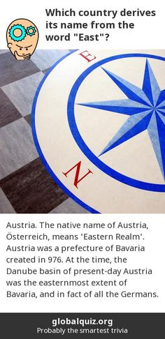 """Which country derives its name from the word """"East""""? Austria! The native name of Austria, Österreich, means 'Eastern Realm'. Austria was a prefecture of Bavaria created in 976. At the time, the Danube basin of present-day Austria was the easternmost extent of Bavaria, and in fact of all the Germans."""