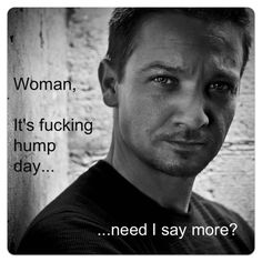 Rennsday NSFW Caption Contest: 3rd Runner-Up   Woman, This Is Jeremy Fucking Renner Talking.