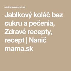 Jablkový koláč bez cukru a pečenia, Zdravé recepty, recept | Nanič mama.sk
