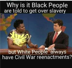 Why is it that black people are told to get over slavery, but white people always have Civil War reenactments? ~ Get over it. You lost. If you want to leave again, don't let the door hit you where god split you.