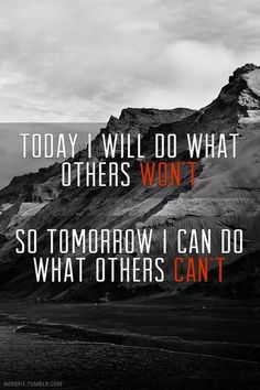 Today I will do what others WON'T. So tomorrow I can do what others CAN'T.