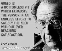 Erich Fromm quotes - Greed is a bottomless pit which exhausts the person in an endless effort to satisfy the need without ever reaching sati. Greed Quotes, Wisdom Quotes, Me Quotes, Quotable Quotes, Qoutes, Erich Fromm Quotes, Greedy People Quotes, Frugal, Buddhist Quotes