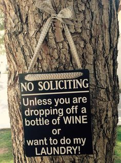 No Soliciting, Unless You Are Dropping Off a Bottle Of Wine Or Here To Do My Laundry, Sign by TheLittleSparkleShop on Etsy https://www.etsy.com/listing/230877583/no-soliciting-unless-you-are-dropping