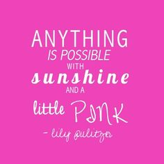 """Anything is possible with sunshine and a little pink"" -Lily Pulitzer"