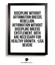 Discipline without affirmation breeds rebellion. Affirmation without discipline breeds entitlement. Both are necessary for healthy growth. -Lisa Bevere