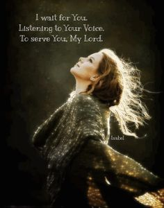 I wait for You. Listening to Your Voice. To serve You, My Lord. ~Isabel~
