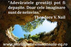 """""""Adevaratele greutati pot fi depasite. Doar cele imaginare sunt de neinvins."""" Theodore V. Nail"""
