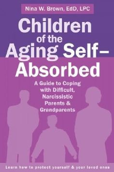 Children of the Aging Self-Absorbed: A Guide to Coping With Difficult, Narcissistic Parents