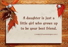 A daughter is just a little girl who grows up to be your best friend.
