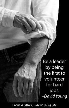 Be a leader by being the first to volunteer for hard jobs. -David Young #ALittleGuide