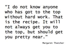 """I do not know anyone who has got to the top without hard work. That is the recipe.It will not always get you to the top, but should get you pretty near.""-Margret Thatcher"