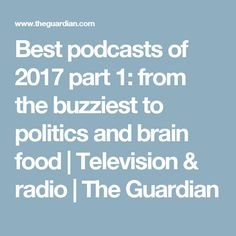 Best podcasts of 2017 part 1: from the buzziest to politics and brain food | Television & radio | The Guardian