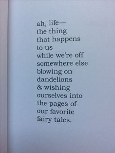 ah life , the thing that happens to us while we're off somewhere else blowing on dandelions & wishing ourselves into the pages of our favorite fairy tales.