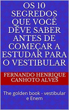 Os 10 segredos que você deve saber antes de começar a estudar para o vestibular: The golden book - vestibular e Enem (Portuguese Edition) - Aprenda essa e outras dicas no Site Apostilas da Cris [http://apostilasdacris.com.br/os-10-segredos-que-voce-deve-saber-antes-de-comecar-a-estudar-para-o-vestibular-the-golden-book-vestibular-e-enem-portuguese-edition/]. Veja Também as Apostila Exclusivas para Concursos Públicos.