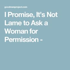 I Promise, It's Not Lame to Ask a Woman for Permission -