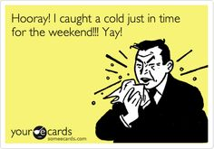 Hooray! I caught a cold just in time for the weekend!!! Yay!