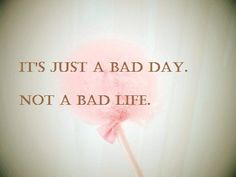 Just a bad day. True.