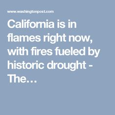 "California is in flames right now, with fires fueled by historic drought - we are learning ""the hard way"" that Climate Change is REAL ! But we are very slow learners !"