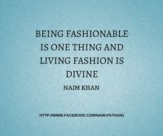 being fashionable is one thing and living fashion is divine- NAIM KHAN #FASHION #NAIMKHAN #QUOTES