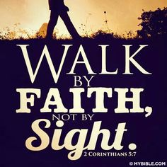 Walk by Faith not by Sight.
