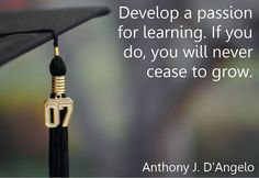 Develop a passion for learning, it grows you.