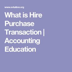 What is Hire Purchase Transaction | Accounting Education