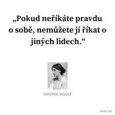 Pokud neříkáte pravdu o sobě, nemůžete jí říkat o jiných lidech. - Virginia Woolf #pravda #lidé Virginia Woolf, Motto, Om, Motivation, Words, Quotes, Quotations, Mottos, Quote