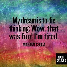 My dream is to die thinking: Wow, that was fun! I'm tired. -Masami Tsuda