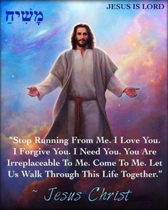 """Stop Running From Me. I Love You. I Forgive You. I Need You. You Are Irreplaceable To Me. Come To Me. Let Us Walk Through This Life Together."" ~ Jesus Christ ✝️❤️✡️ #JESUSCHRIST #Forever מָשִׁיחַ #God #Jesus #HolySpirit #Beautiful #prayer #Israel #Jerusalem #USA #amazing #hope #faith #love #Quotes #Inspiration #Spiritual #luxury #Business #Entrepreneur #wisdom #Success #Motivation #peace #Spirituality #strength #bible #truth #AreYouSaved? Repent & Be Baptized"
