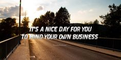 It's a nice day for you to mind your own business. Mind Your Own Business Quotes, Minding Your Own Business, Business Photos, Photo Quotes, Good Day, Mindfulness, Nice, Quote Pictures, Buen Dia