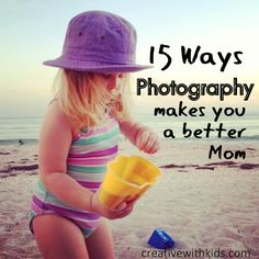 15 ways photography makes you a better mom