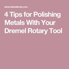 4 Tips for Polishing Metals With Your Dremel Rotary Tool