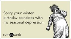 Nothing like a birthday to ruin a terrible case of seasonal depression.