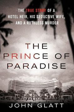 The Prince of Paradise: The True Story of a Hotel Heir, His Seductive Wife, and a Ruthless Murder by John Glatt